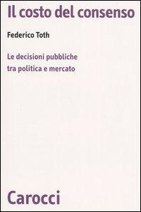 Il costo del consenso. Le decisioni pubbliche tra politica e mercato
