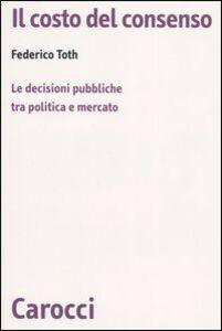 Libro Il costo del consenso. Le decisioni pubbliche tra politica e mercato Federico Toth