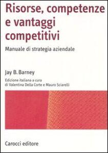 Risorse, competenze e vantaggi competitivi. Manuale di strategia aziendale