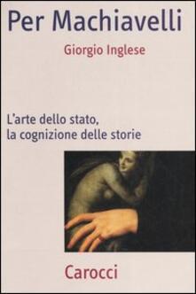 Per Machiavelli. L'arte dello stato, la cognizione delle storie -  Giorgio Inglese - copertina