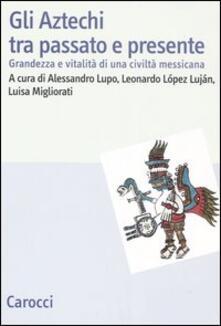 Gli Aztechi tra passato e presente. Grandezza e vitalità di una civiltà messicana.pdf