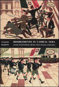 Risorgimento in camicia nera. Studi, istituzioni, musei nell'Italia fascista