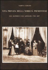 Vita privata della nobiltà piemontese. Gli Alfieri e gli Azeglio (1730-1897)