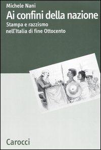 Ai confini della nazione. Stampa e razzismo nell'Italia di fine Ottocento