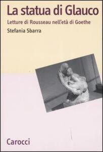 Libro La statua di Glauco. Lettere di Rosseau nell'età di Goethe  Stefania Sbarra