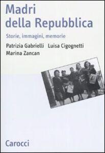 Libro Madri della repubblica. Storia, immagini, memorie Patrizia Gabrielli , Luisa Cicognetti , Marina Zancan