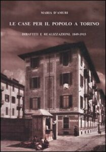 Libro Le case per il popolo a Torino. Dibattiti e realizzazioni. 1849-1915 Maria D'Amuri