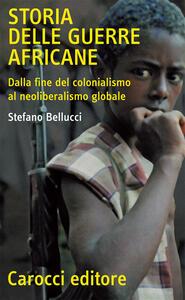 Storia delle guerre africane. Dalla fine del colonialismo al neoliberalismo globale - Stefano Bellucci - copertina