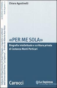Libro «Per me sola». Biografia intelletuale e scrittura privata di Costanza Monti Perticari Chiara Agostinelli