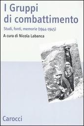 I Gruppi di combattimento. Studi, fonti, memorie (1944-1945). Atti del Convengo (Firenze, 15 aprile 2005)