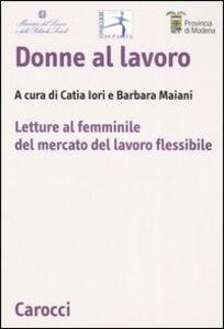 Libro Donne al lavoro. Letture al femminile del mercato del lavoro flessibile