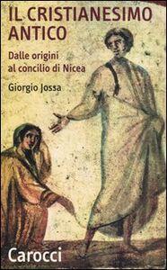 Libro Il cristianesimo antico. Dalle origini al Concilio di Nicea Giorgio Jossa