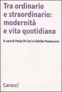 Libro Tra ordinario e straordinario: modernità e vita quotidiana