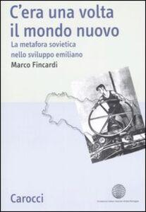 Libro C'era una volta il mondo nuovo. La metafora sovietica nello sviluppo emiliano Marco Fincardi
