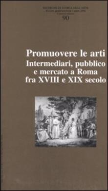 Ricerche di storia dell'arte. Vol. 90: Promuovere le arti. Intermediari, pubblico e mercato a Roma fra XVII e XIX secolo. - copertina