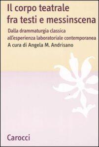 Libro Il corpo teatrale fra testi e messinscena. Dalla drammaturgia classica all'esperienza laboratoriale contemporanea