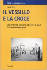 Il vessillo e la croce. Colonialismo, missioni cattoliche e islam in Somalia (1903-1924)