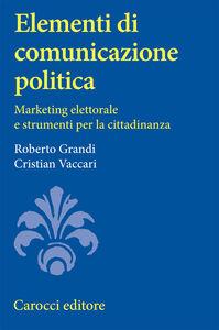 Libro Elementi di comunicazione politica. Marketing elettorale e strumenti per la cittadinanza Roberto Grandi , Cristian Vaccari