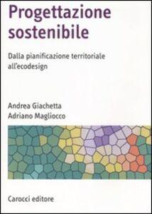 Libro Progettazione sostenibile. Dalla pianificazione territoriale all'ecodesign Andrea Giachetta , Adriano Magliocco