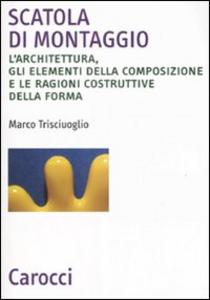 Libro Scatola di montaggio. L'architettura, gli elementi della composizione e le ragioni costruttive della forma Marco Trisciuoglio