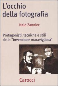 Libro L' occhio della fotografia. Protagonisti, tecniche e stili della «Invenzione maravigliosa» Italo Zannier