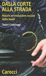 Libro Dalla corte alla strada. Natura ed evoluzione sociale della moda Vanni Codeluppi