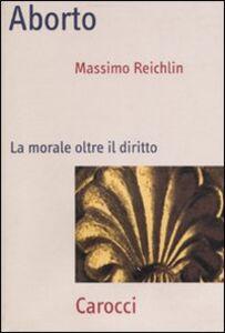Libro Aborto. La morale oltre il diritto Massimo Reichlin