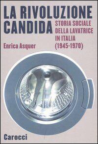 La rivoluzione candida. Storia sociale della lavatrice in Italia (1945-1970)
