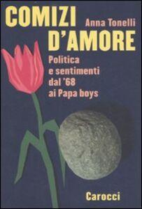 Libro Comizi d'amore. Politica e sentimenti dal '68 ai Papa boys Anna Tonelli