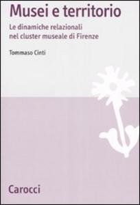 Libro Musei e territori. Le dinamiche relazionali nel cluster museale di Firenze Tommaso Cinti