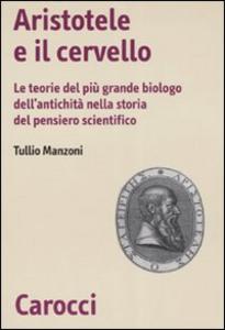 Libro Aristotele e il cervello. Le teorie del più grande biologo dell'antichità nella storia del pensiero scientifico Tullio Manzoni