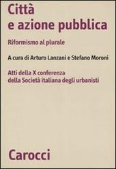 Citta e azione pubblica. Riformismo al plurale. Atti della X Conferenza della Societa italiana degli urbanisti