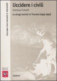 Uccidere i civili. Le stragi naziste in Toscana (1943-1945)