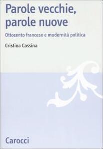 Libro Parole vecchie, parole nuove. Ottocento francese e modernità politica  Cristina Cassina