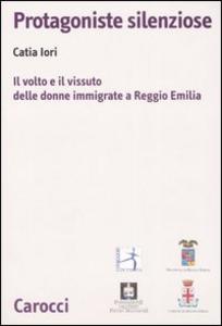 Libro Protagoniste silenziose. Il volto e il vissuto delle donne immigrate a Reggio Emilia Catia Iori
