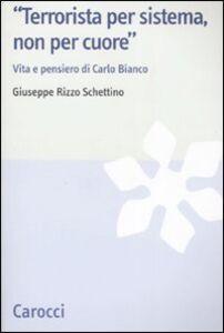 Libro «Terrorista per sistema, non per cuore». Vita e pensiero di Carlo Bianco Giuseppe Rizzo Schettino