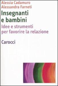 Libro Insegnanti e bambini. Idee e strumenti per favorire la relazione Alessia Cadamuro , Alessandra Farneti