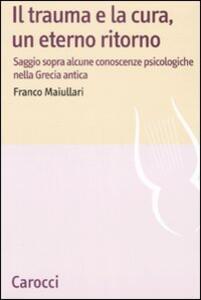 Libro Il trauma e la cura, un eterno ritorno. Saggio sopra alcune conoscenzepsicologiche nella Grecia antica  Franco Maiullari