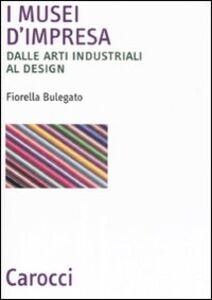 Libro I musei d'impresa. Dalle arti industriali al design Fiorella Bulegato