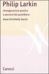 Foto Cover di Philip Larkin. Immaginazione poetica e percorsi del quotidiano, Libro di Anna E. Soccio, edito da Carocci