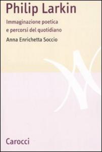 Libro Philip Larkin. Immaginazione poetica e percorsi del quotidiano Anna Enrichetta Soccio
