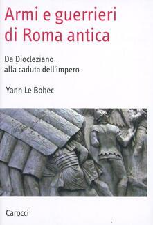 Armi e guerrieri di Roma antica. Da Diocleziano alla caduta dell'impero -  Yann Le Bohec - copertina