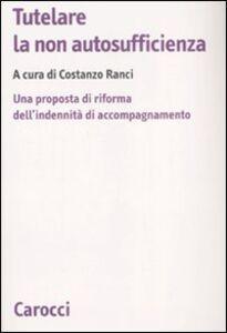 Foto Cover di Tutelare la non autosufficienza. Una proposta di riforma dell'indennità di accompagnamento, Libro di  edito da Carocci