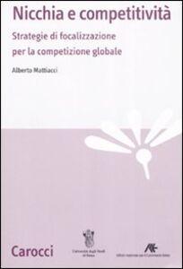 Libro Nicchia e competitività. Strategie di focalizzazione per la competizione globale Alberto Mattiacci