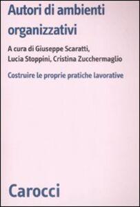Foto Cover di Autori di ambienti organizzativi. Costruire le proprie pratiche lavorative, Libro di  edito da Carocci