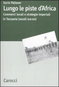 Libro Lungo le piste d'Africa. Commerci locali ed strategie imperiali in Tanzania (secoli XIX-XX) Karin Pallaver