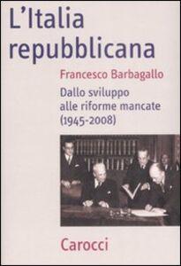 Libro L' Italia repubblicana. Dallo sviluppo alle riforme mancate (1945-2008) Francesco Barbagallo