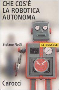 Libro Che cos'è la robotica autonoma Stefano Nolfi