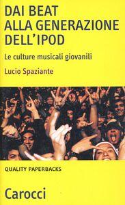 Foto Cover di Dai beat alla generazione dell'iPod. Le culture musicali giovanili, Libro di Lucio Spaziante, edito da Carocci