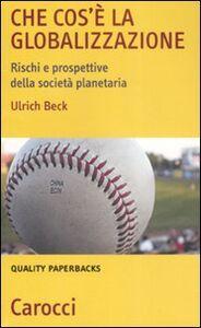 Libro Che cos'è la globalizzazione. Rischi e prospettive della società planetaria Ulrich Beck